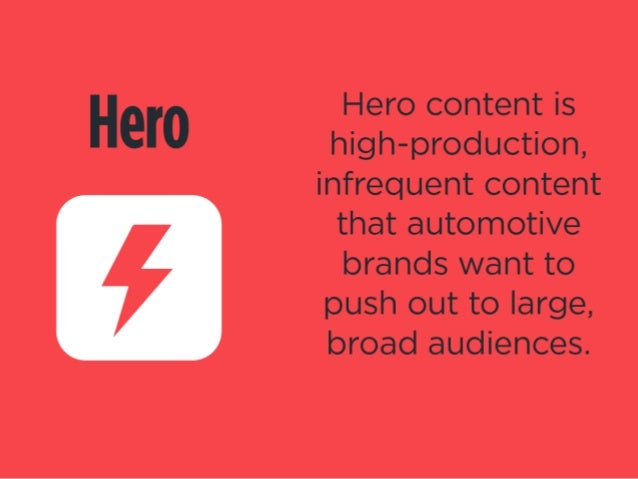 Hero     Hero content is high-production,  infrequent content that automotive brands want to push out to large,  broad aud...