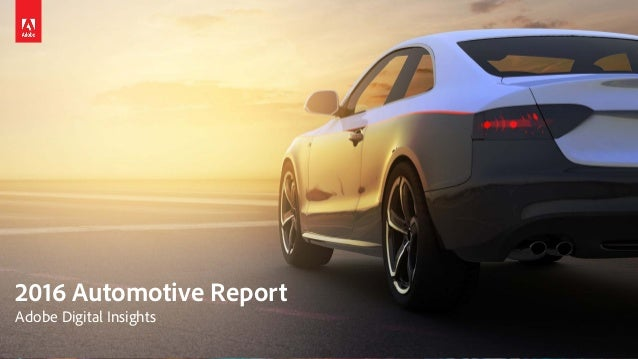 © 2016 Adobe Systems Incorporated. All Rights Reserved. Adobe Confidential. 2016 Automotive Report Adobe Digital Insights