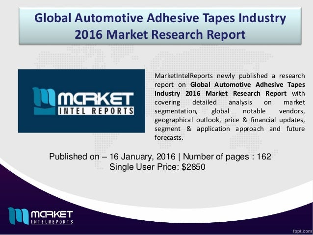 Global Automotive Adhesive Tapes Industry 2016 Market Research Report Published on – 16 January, 2016 | Number of pages : ...