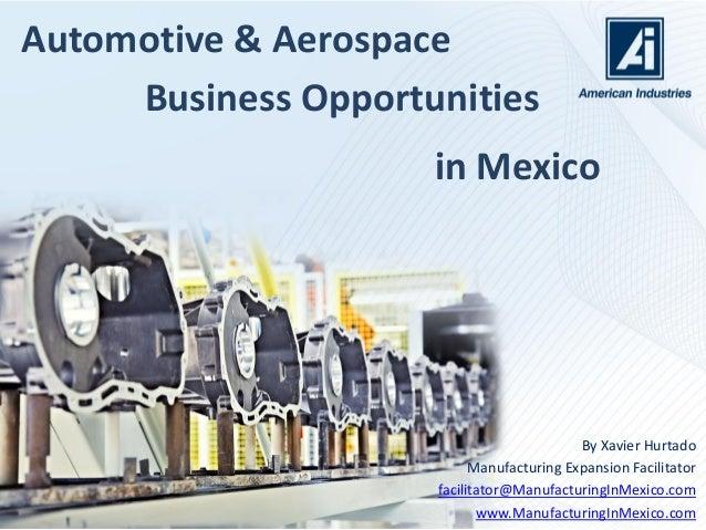 Automotive & Aerospace By Xavier Hurtado Manufacturing Expansion Facilitator facilitator@ManufacturingInMexico.com www.Man...