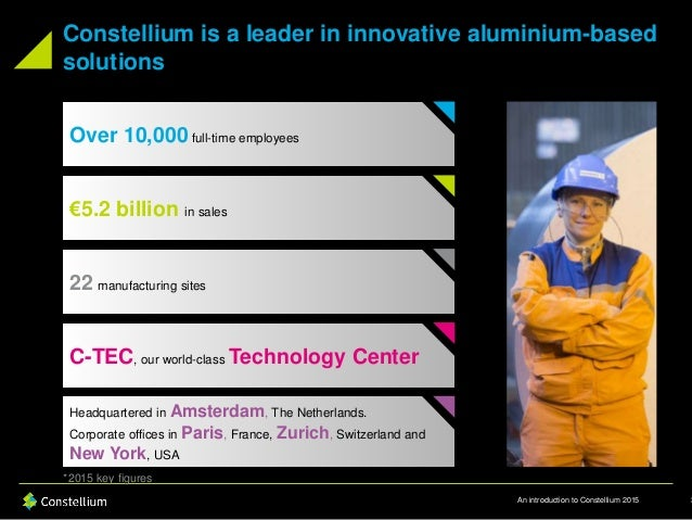 An introduction to Constellium 2015 Constellium is a leader in innovative aluminium-based solutions 3 Over 10,000 full-tim...