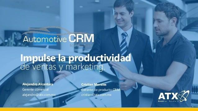 Impulse la productividad de ventas y marketing. Alejandro Alcantara Gerente comercial alejandro@atx.com.mx Cristian Morale...