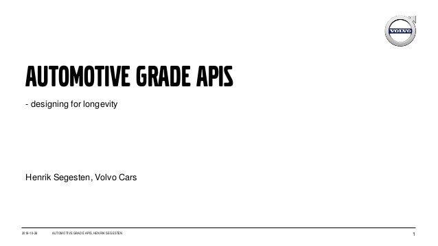 Automotive grade APIS 1 - designing for longevity 2016-10-26 AUTOMOTIVE GRADE APIS, HENRIK SEGESTEN Henrik Segesten, Volvo...