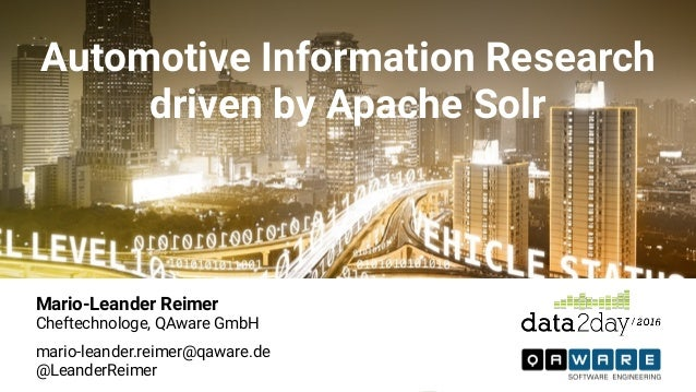 Automotive Information Research driven by Apache Solr Mario-Leander Reimer Cheftechnologe, QAware GmbH mario-leander.reim...