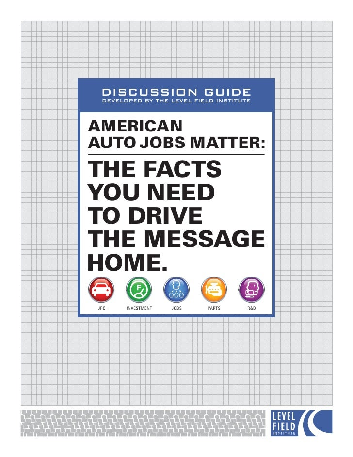 DISCUSSION GUIDE  DEVELOPED BY THE LEVEL FIELD INSTITUTE    AMERICAN AUTO JOBS MATTER: THE FACTS YOU NEED TO DRIVE THE MES...