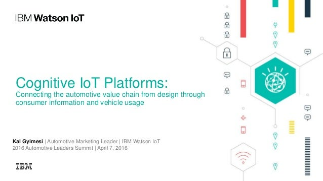 Cognitive IoT Platforms: Connecting the automotive value chain from design through consumer information and vehicle usage ...