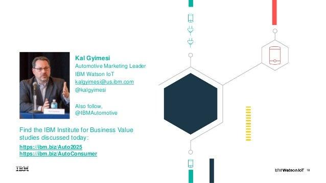 18 Kal Gyimesi Automotive Marketing Leader IBM Watson IoT kalgyimesi@us.ibm.com @kalgyimesi Also follow, @IBMAutomotive Fi...