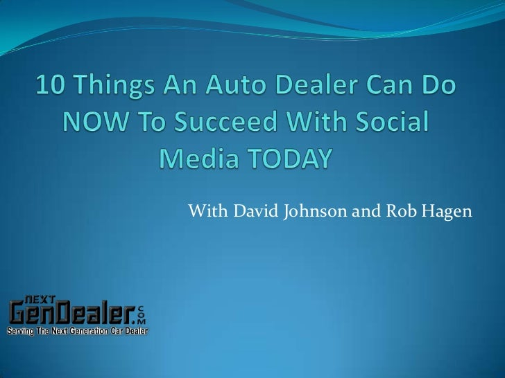 10 Things An Auto Dealer Can Do NOW To Succeed With Social Media TODAY<br />With David Johnson and Rob Hagen<br />
