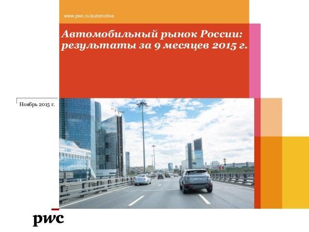 Автомобильный рынок России: результаты за 9 месяцев 2015 г. www.pwc.ru/automotive Ноябрь 2015 г.