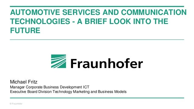 © Fraunhofer AUTOMOTIVE SERVICES AND COMMUNICATION TECHNOLOGIES - A BRIEF LOOK INTO THE FUTURE Michael Fritz Manager Corpo...