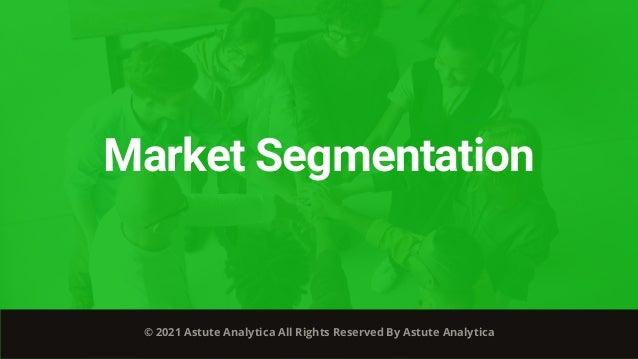 Market Segmentation © 2021 Astute Analytica All Rights Reserved By Astute Analytica