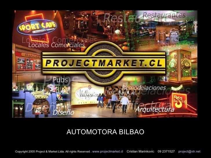 AUTOMOTORA BILBAO Copyright 2005 Project & Market Ltda. All rights Reserved .  www.projectmarket.cl   Cristian Marinkovic ...
