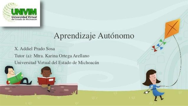 Aprendizaje Autónomo X. Addiel Prado Sosa Tutor (a): Mtra. Karina Ortega Arellano Universitad Virtual del Estado de Michoa...