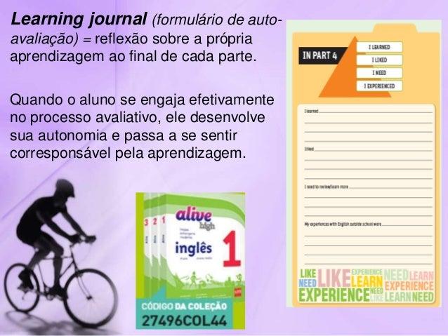 Learning journal (formulário de auto- avaliação) = reflexão sobre a própria aprendizagem ao final de cada parte. Quando o ...