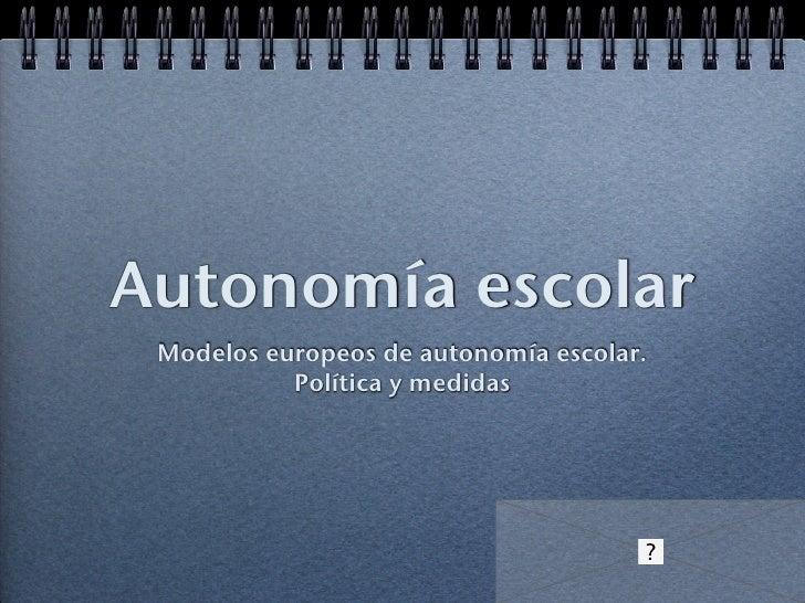 Autonomía escolar <ul><li>Modelos europeos de autonomía escolar. </li></ul><ul><li>Política y medidas </li></ul>