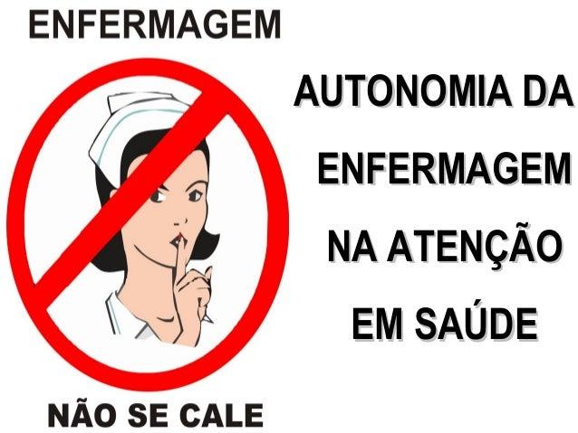 AUTONOMIA DAAUTONOMIA DAENFERMAGEMENFERMAGEMNA ATENÇÃONA ATENÇÃOEM SAÚDEEM SAÚDE