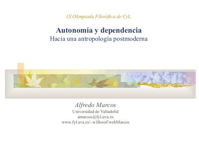 IX Olimpiada Filosófica de CyL Autonomía y dependencia Hacia una antropología postmoderna Alfredo Marcos Universidad de Va...