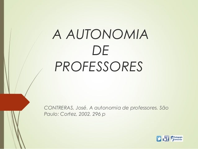 A AUTONOMIA DE PROFESSORES CONTRERAS, José. A autonomia de professores. São Paulo: Cortez, 2002. 296 p