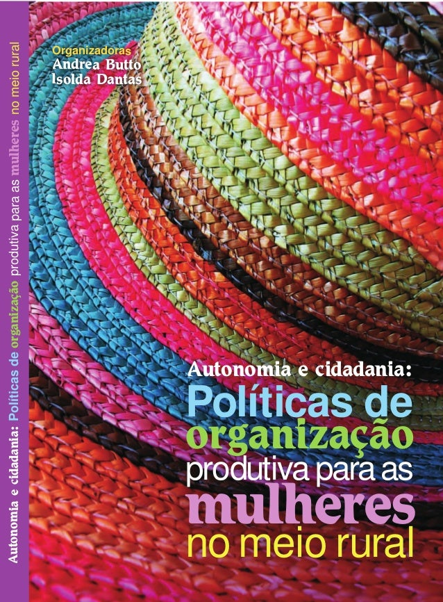 Autonomiaecidadania:PolíticasdeorganizaçãoprodutivaparaasmulheresnomeioruralOrganizadorasAndrea ButtoIsolda DantasDiretori...