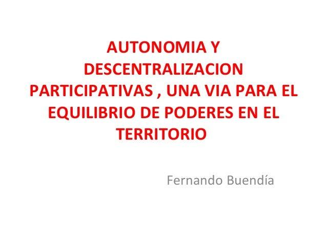 AUTONOMIA YDESCENTRALIZACIONPARTICIPATIVAS , UNA VIA PARA ELEQUILIBRIO DE PODERES EN ELTERRITORIOFernando Buendía