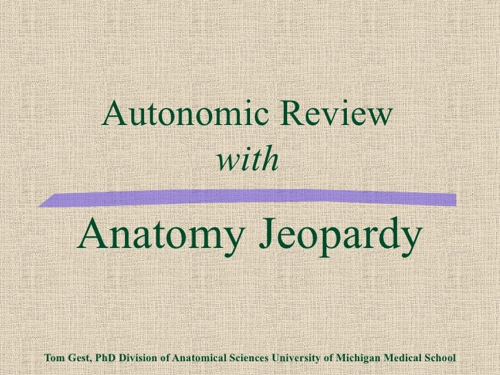 Anatomy Jeopardy Tom Gest, PhD Division of Anatomical Sciences University of Michigan Medical School Autonomic Review with