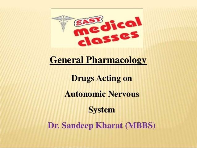General Pharmacology Drugs Acting on Autonomic Nervous System Dr. Sandeep Kharat (MBBS)