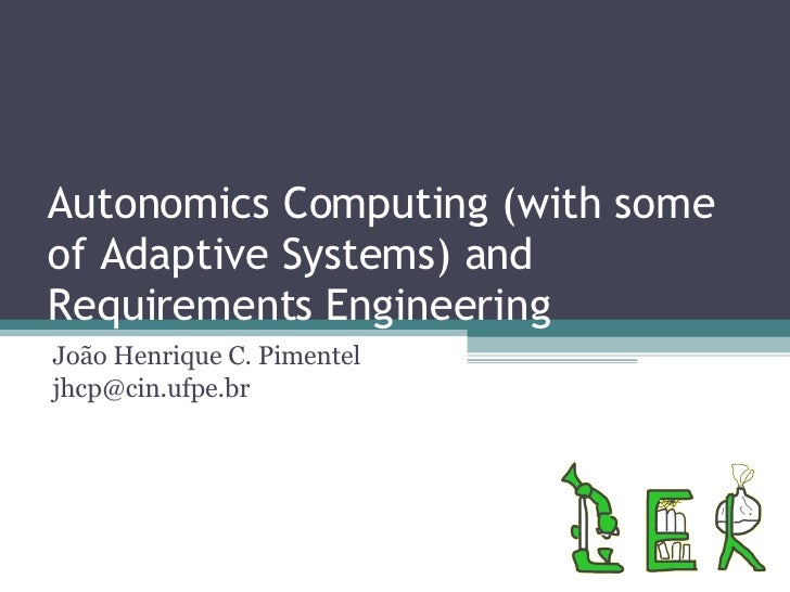 Autonomics Computing (with some of Adaptive Systems) and Requirements Engineering João Henrique C. Pimentel [email_address]