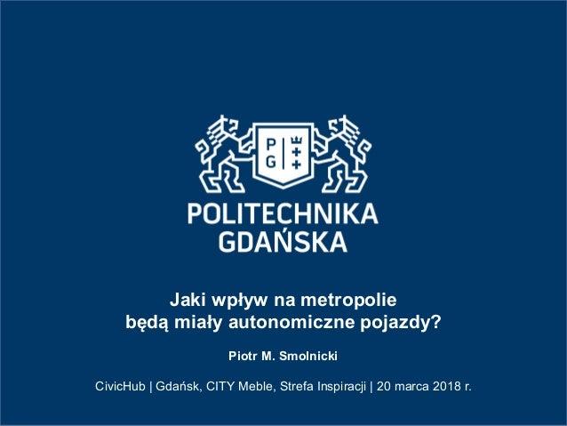 Jaki wpływ na metropolie będą miały autonomiczne pojazdy? Piotr M. Smolnicki CivicHub   Gdańsk, CITY Meble, Strefa Inspira...