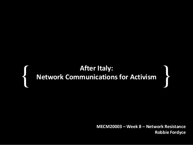 { }After Italy: Network Communications for Activism MECM20003 – Week 8 – Network Resistance Robbie Fordyce