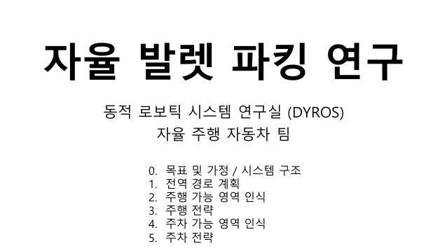 자율 발렛 파킹 연구 동적 로보틱 시스템 연구실 (DYROS) 자율 주행 자동차 팀 0. 목표 및 가정 / 시스템 구조 1. 전역 경로 계획 2. 주행 가능 영역 인식 3. 주행 전략 4. 주차 가능 영역 인식 5. 주...