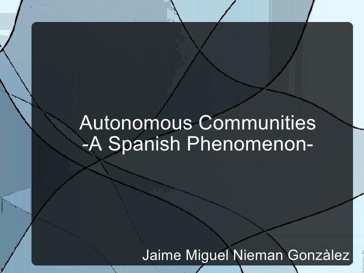 Autonomous Communities -A Spanish Phenomenon- Jaime Miguel Nieman Gonzàlez