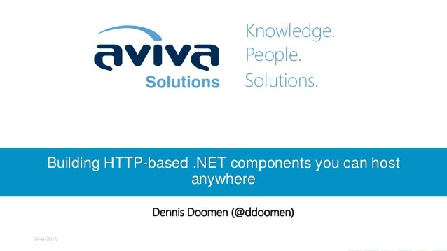 Knowledge. People. Solutions. Building HTTP-based .NET components you can host anywhere Dennis Doomen (@ddoomen) 19-6-2015