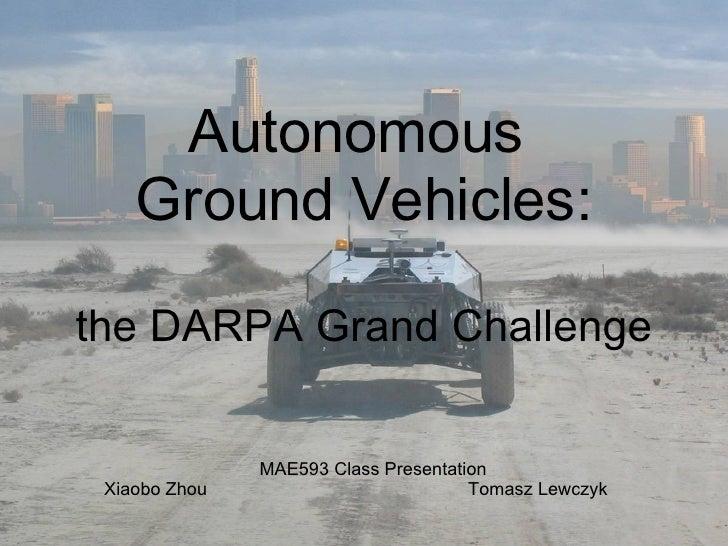 Autonomous  Ground Vehicles: the DARPA Grand Challenge MAE593 Class Presentation Xiaobo Zhou Tomasz Lewczyk