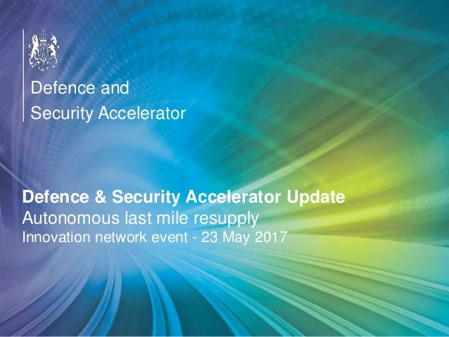 OFFICIAL Defence & Security Accelerator Update Autonomous last mile resupply Innovation network event - 23 May 2017 Defenc...