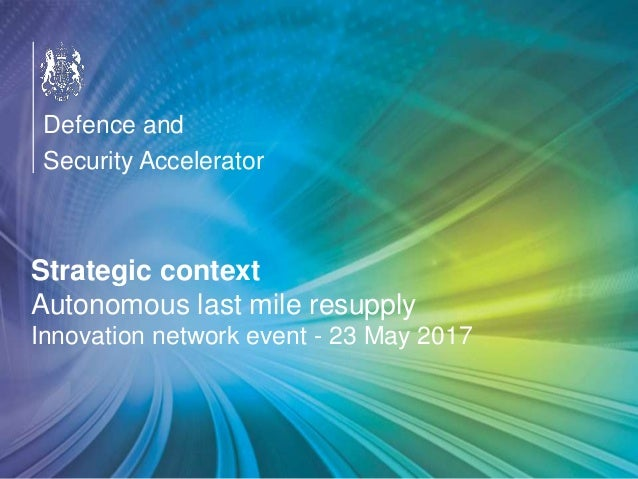 OFFICIAL Strategic context Autonomous last mile resupply Innovation network event - 23 May 2017 Defence and Security Accel...