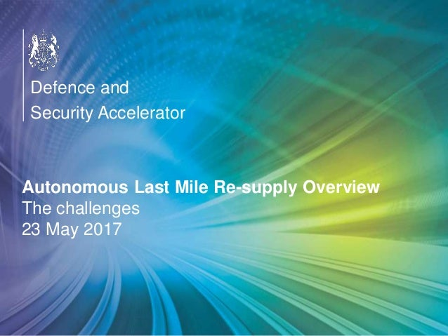 OFFICIAL Autonomous Last Mile Re-supply Overview The challenges 23 May 2017 Defence and Security Accelerator
