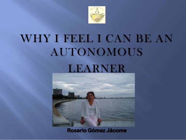WHY I FEEL I CAN BE AN AUTONOMOUS LEARNER  Rosario Gómez Jácome
