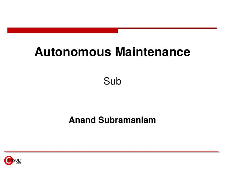 Autonomous Maintenance<br />Assisting the Operations to maintain its own equipment<br />Anand Subramaniam<br />