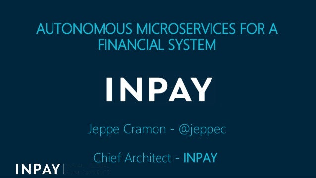 AUTONOMOUS MICROSERVICES FOR A FINANCIAL SYSTEM Jeppe Cramon - @jeppec Chief Architect - INPAY