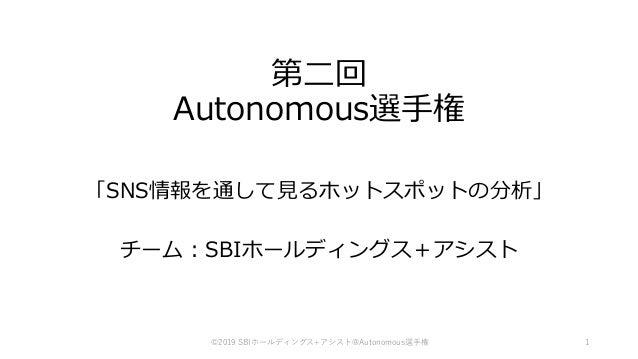 第二回 Autonomous選手権 「SNS情報を通して見るホットスポットの分析」 チーム:SBIホールディングス+アシスト 1©2019 SBIホールディングス+アシスト@Autonomous選手権