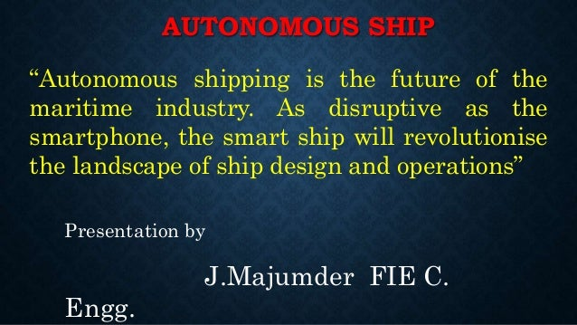 """AUTONOMOUS SHIP Presentation by J.Majumder FIE C. Engg. """"Autonomous shipping is the future of the maritime industry. As di..."""