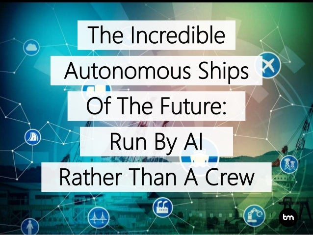 The Incredible Autonomous Ships Of The Future: Run By AI Rather Than A Crew