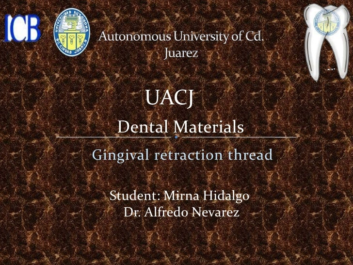 UACJ   Dental MaterialsGingival retraction thread  Student: Mirna Hidalgo    Dr. Alfredo Nevarez
