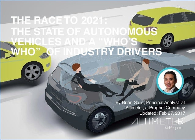 By Brian Solis PrincipalAnalyst Altimeter, a Prophet Company December 22, 2016 THE RACE TO 2021: THE STATE OF AUTONOMOUS V...