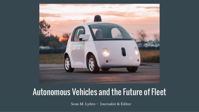 Autonomous Vehicles and the Future of Fleet Sean M. Lyden ~ Journalist & Editor