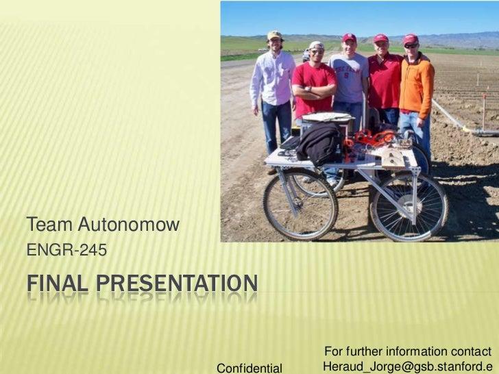FINAL PRESENTATION<br />Team Autonomow<br />ENGR-245<br />For further information contact Heraud_Jorge@gsb.stanford.edu<br...