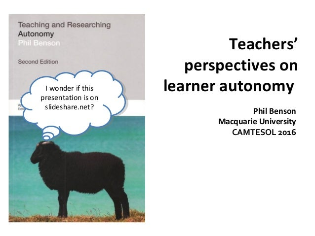 Teachers' perspectives on learner autonomy Phil Benson Macquarie University CAMTESOL 2016 I wonder if this presentation is...
