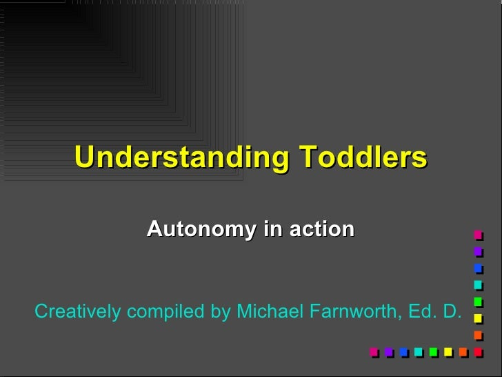 Understanding Toddlers Autonomy in action Creatively compiled by Michael Farnworth, Ed. D.