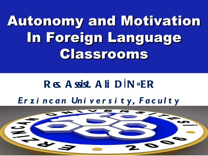 Autonomy and Motivation  In Foreign Language       Classrooms         R e A ssist. A li D İ N ÇER            s. Er z i n c...