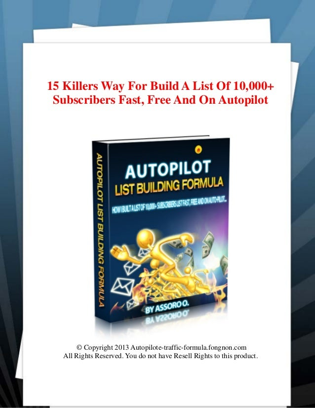 15 Killers Way For Build A List Of 10,000+Subscribers Fast, Free And On Autopilot© Copyright 2013 Autopilote-traffic-formu...